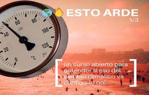 ESTO ARDE (1/3) - Un curso abierto para entender si eso del cambio climático va contigo (o no)