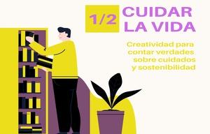 CUIDAR LA VIDA 1/2: Creatividad para contar verdades de cuidados y sostenibilidad